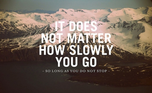 It does not matter how slowly you go, so long as you do not stop